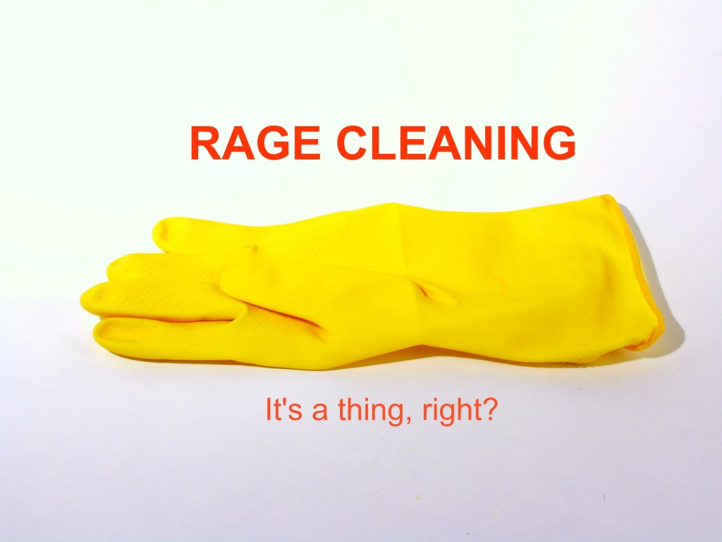 Rage cleaning: It's a thing, right?